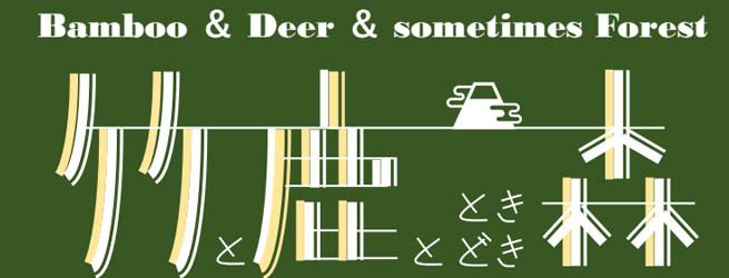 「竹と鹿と、ときどき森」 ~Bamboo & Deer & sometimes Forest ~